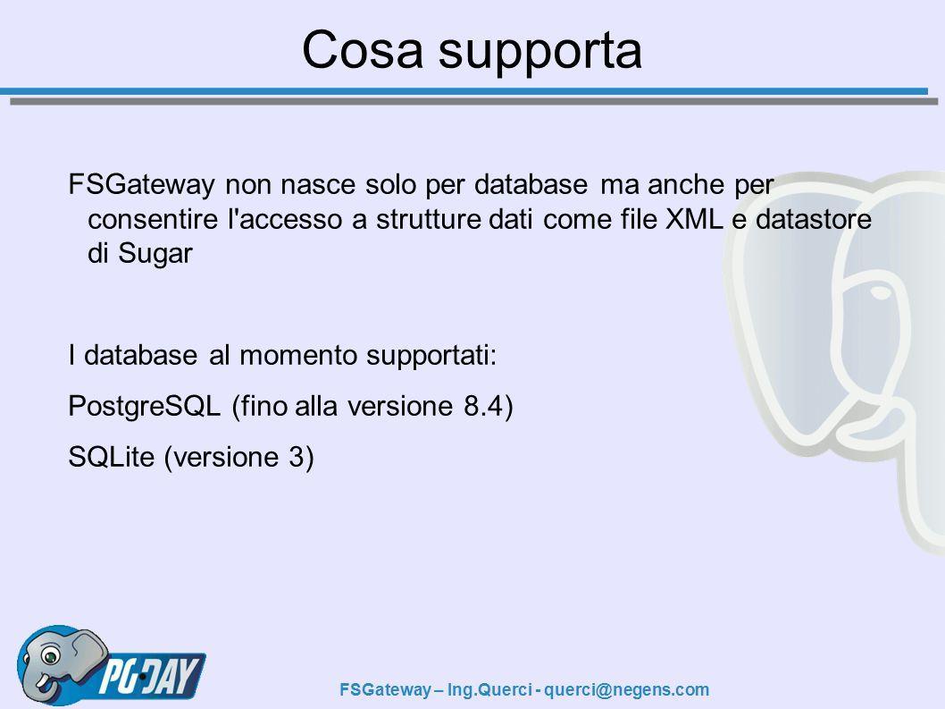 FSGateway – Ing.Querci - querci@negens.com Cosa supporta FSGateway non nasce solo per database ma anche per consentire l accesso a strutture dati come file XML e datastore di Sugar I database al momento supportati: PostgreSQL (fino alla versione 8.4) SQLite (versione 3)