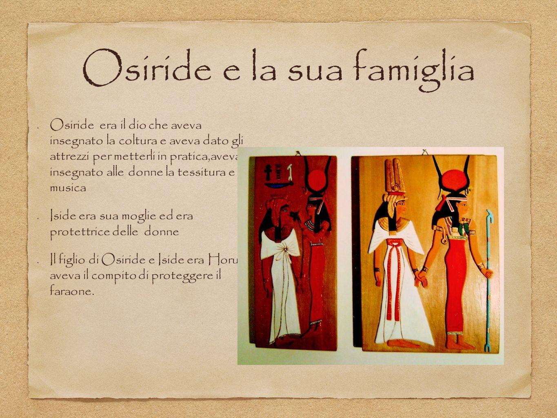 Osiride e la sua famiglia Osiride era il dio che aveva insegnato la coltura e aveva dato gli attrezzi per metterli in pratica,aveva insegnato alle don