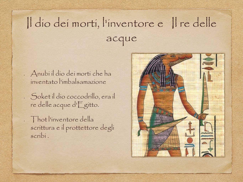 Il dio dei morti, l'inventore e Il re delle acque Anubi il dio dei morti che ha inventato l'imbalsamazione Soket il dio coccodrillo, era il re delle a