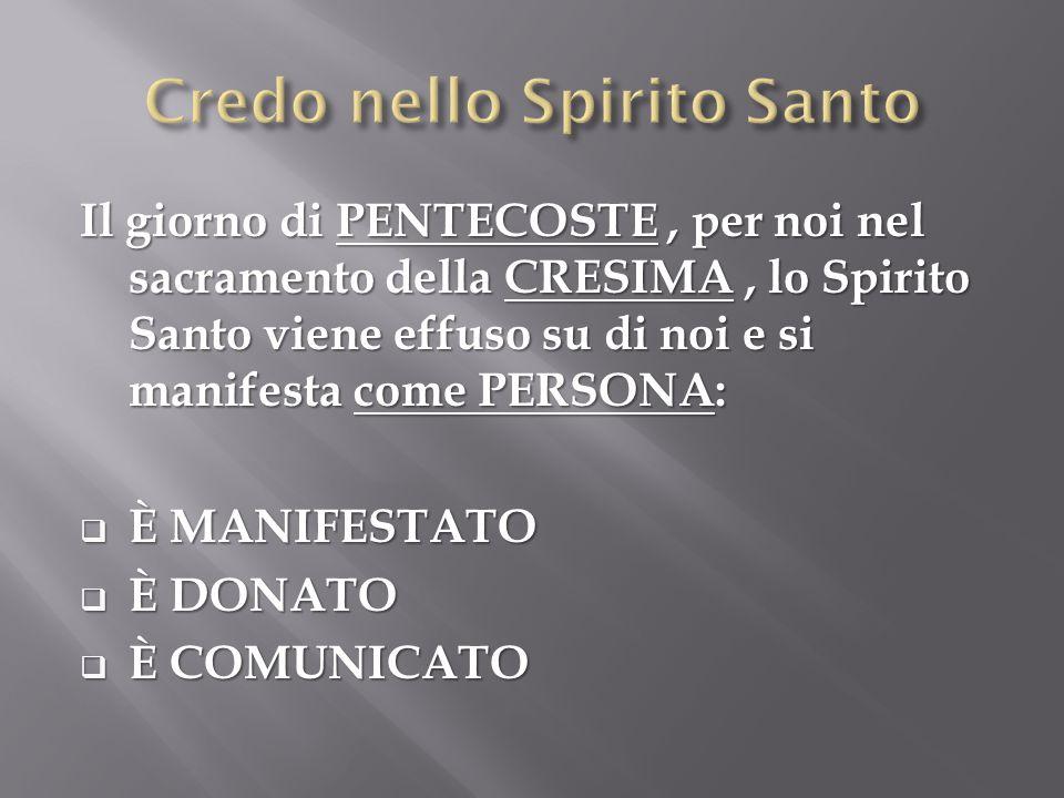 Il giorno di PENTECOSTE, per noi nel sacramento della CRESIMA, lo Spirito Santo viene effuso su di noi e si manifesta come PERSONA:  È MANIFESTATO  È DONATO  È COMUNICATO