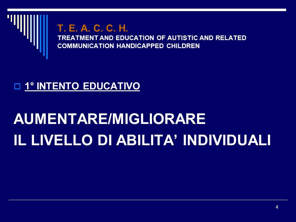 4 T. E. A. C. C. H. TREATMENT AND EDUCATION OF AUTISTIC AND RELATED COMMUNICATION HANDICAPPED CHILDREN  1° INTENTO EDUCATIVO AUMENTARE/MIGLIORARE IL