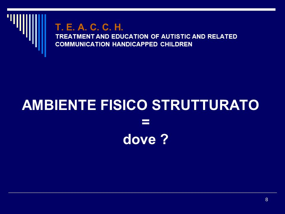 8 T. E. A. C. C. H. TREATMENT AND EDUCATION OF AUTISTIC AND RELATED COMMUNICATION HANDICAPPED CHILDREN AMBIENTE FISICO STRUTTURATO = dove ?