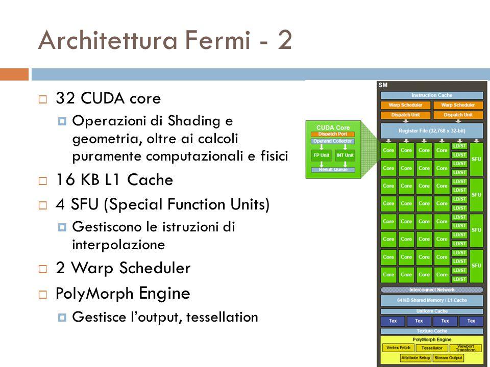 Architettura Fermi - 2  32 CUDA core  Operazioni di Shading e geometria, oltre ai calcoli puramente computazionali e fisici  16 KB L1 Cache  4 SFU (Special Function Units)  Gestiscono le istruzioni di interpolazione  2 Warp Scheduler  PolyMorph Engine  Gestisce l'output, tessellation