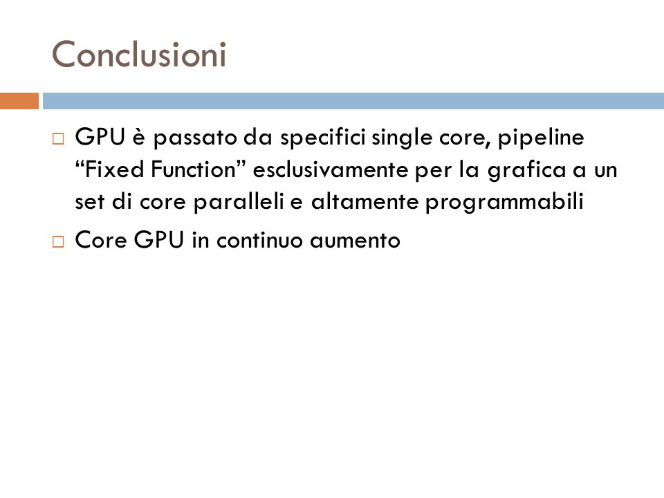Conclusioni  GPU è passato da specifici single core, pipeline Fixed Function esclusivamente per la grafica a un set di core paralleli e altamente programmabili  Core GPU in continuo aumento