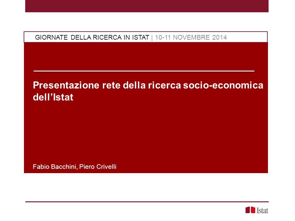 Presentazione rete della ricerca socio-economica dell'Istat Fabio Bacchini, Piero Crivelli GIORNATE DELLA RICERCA IN ISTAT | 10-11 NOVEMBRE 2014
