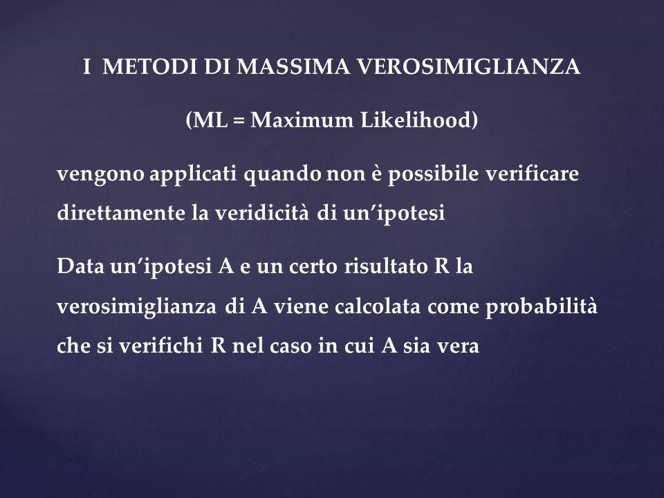 I METODI DI MASSIMA VEROSIMIGLIANZA (ML = Maximum Likelihood) vengono applicati quando non è possibile verificare direttamente la veridicità di un'ipo