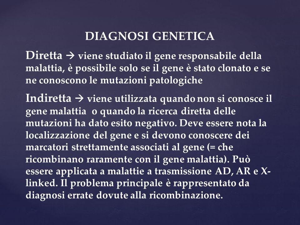 DIAGNOSI GENETICA Diretta  viene studiato il gene responsabile della malattia, è possibile solo se il gene è stato clonato e se ne conoscono le mutaz