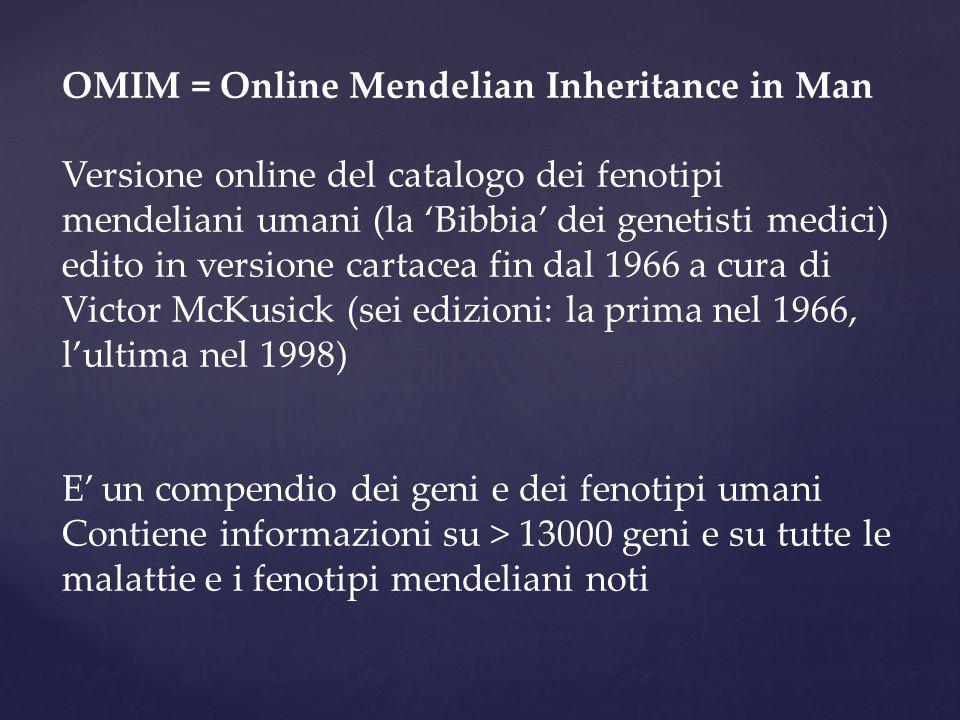OMIM = Online Mendelian Inheritance in Man Versione online del catalogo dei fenotipi mendeliani umani (la 'Bibbia' dei genetisti medici) edito in vers