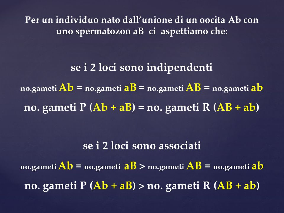 se i 2 loci sono indipendenti no.gameti Ab = no.gameti aB = no.gameti AB = no.gameti ab no. gameti P (Ab + aB) = no. gameti R (AB + ab) se i 2 loci so