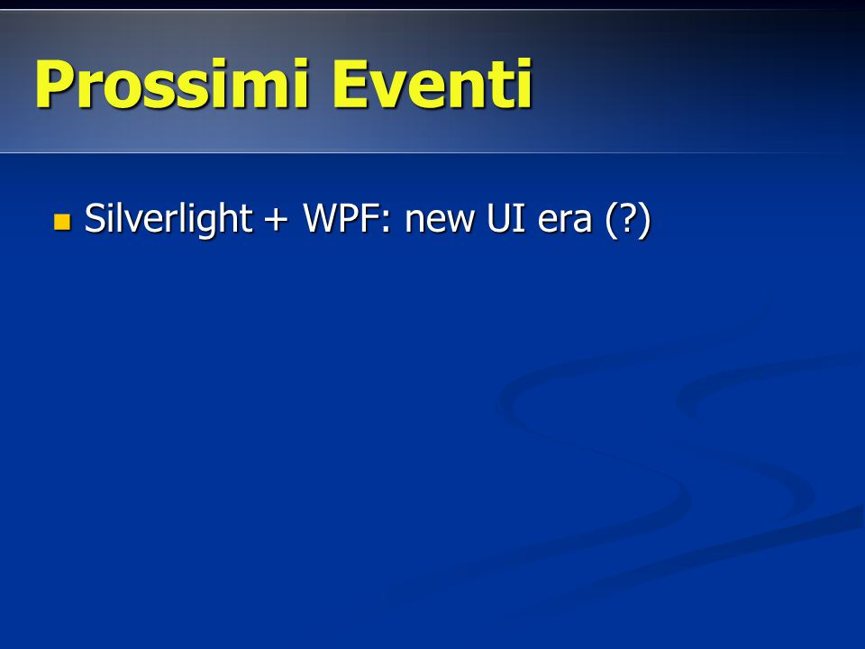 Silverlight + WPF: new UI era (?) Silverlight + WPF: new UI era (?) Prossimi Eventi