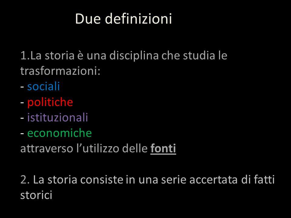 Due definizioni 1.La storia è una disciplina che studia le trasformazioni: - sociali - politiche - istituzionali - economiche attraverso l'utilizzo de