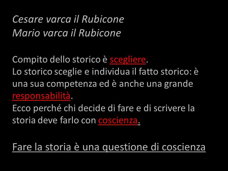 Cesare varca il Rubicone Mario varca il Rubicone Compito dello storico è scegliere. Lo storico sceglie e individua il fatto storico: è una sua compete