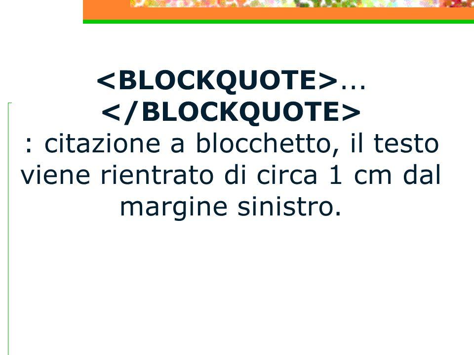... : citazione a blocchetto, il testo viene rientrato di circa 1 cm dal margine sinistro.