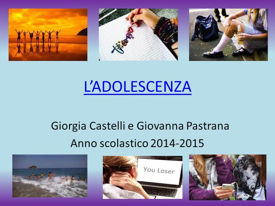 L'ADOLESCENZA Giorgia Castelli e Giovanna Pastrana Anno scolastico 2014-2015