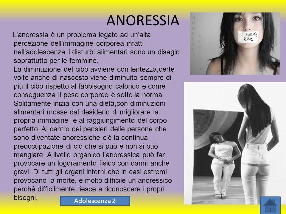 ANORESSIA L'anoressia è un problema legato ad un'alta percezione dell'immagine corporea infatti nell'adolescenza i disturbi alimentari sono un disagio