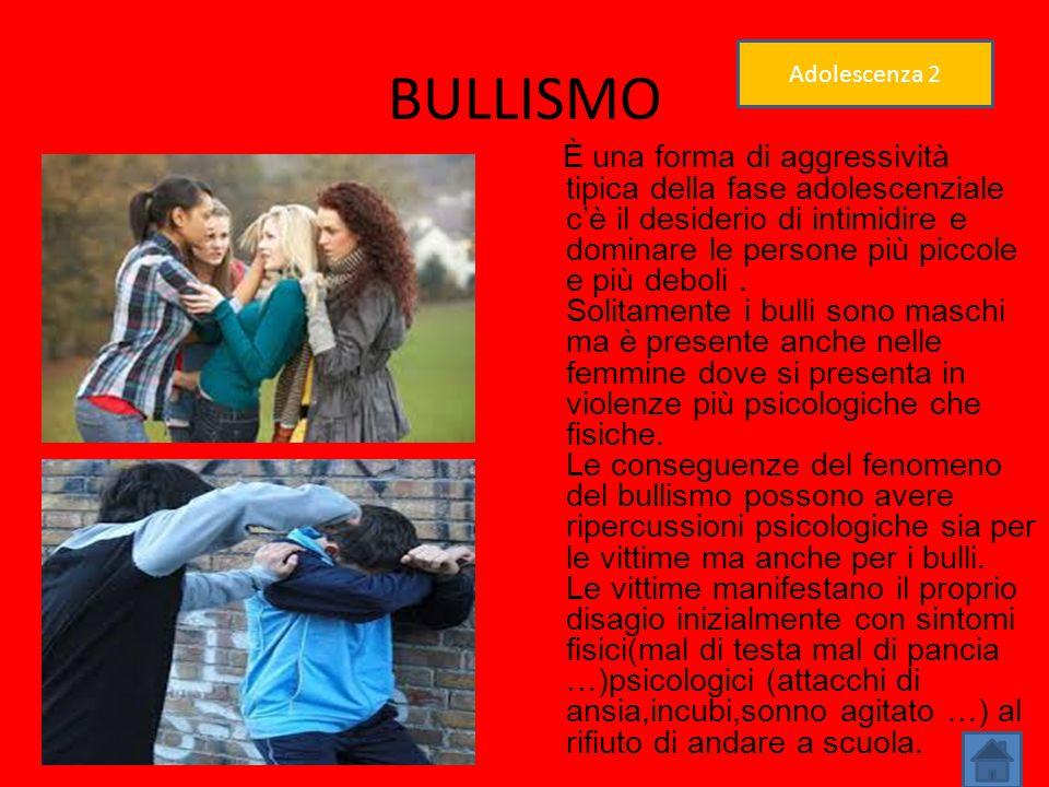 BULLISMO È una forma di aggressività tipica della fase adolescenziale c'è il desiderio di intimidire e dominare le persone più piccole e più deboli. S