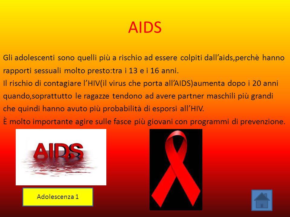 AIDS Gli adolescenti sono quelli più a rischio ad essere colpiti dall'aids,perchè hanno rapporti sessuali molto presto:tra i 13 e i 16 anni. Il rischi