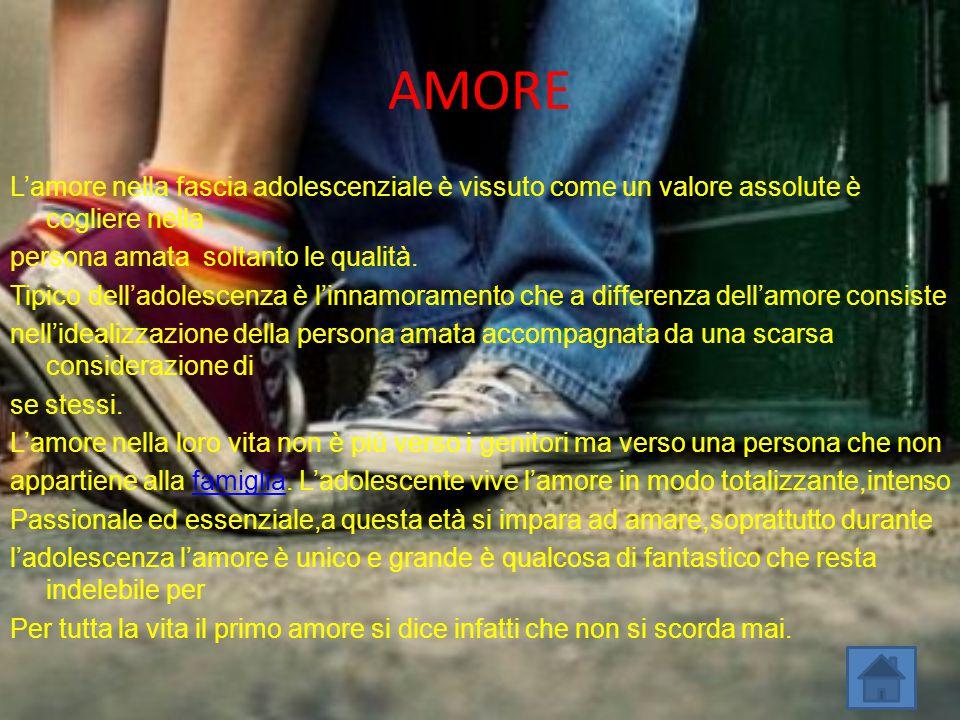AMORE L'amore nella fascia adolescenziale è vissuto come un valore assolute è cogliere nella persona amata soltanto le qualità. Tipico dell'adolescenz