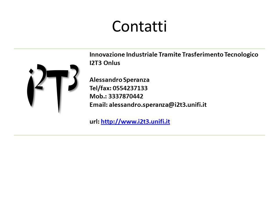 Contatti Innovazione Industriale Tramite Trasferimento Tecnologico I2T3 Onlus Alessandro Speranza Tel/fax: 0554237133 Mob.: 3337870442 Email: alessandro.speranza@i2t3.unifi.it url: http://www.i2t3.unifi.ithttp://www.i2t3.unifi.it