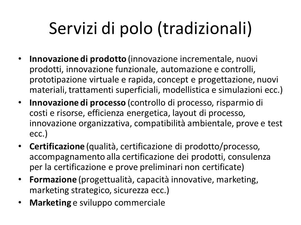 Servizi di polo (tradizionali) Innovazione di prodotto (innovazione incrementale, nuovi prodotti, innovazione funzionale, automazione e controlli, prototipazione virtuale e rapida, concept e progettazione, nuovi materiali, trattamenti superficiali, modellistica e simulazioni ecc.) Innovazione di processo (controllo di processo, risparmio di costi e risorse, efficienza energetica, layout di processo, innovazione organizzativa, compatibilità ambientale, prove e test ecc.) Certificazione (qualità, certificazione di prodotto/processo, accompagnamento alla certificazione dei prodotti, consulenza per la certificazione e prove preliminari non certificate) Formazione (progettualità, capacità innovative, marketing, marketing strategico, sicurezza ecc.) Marketing e sviluppo commerciale