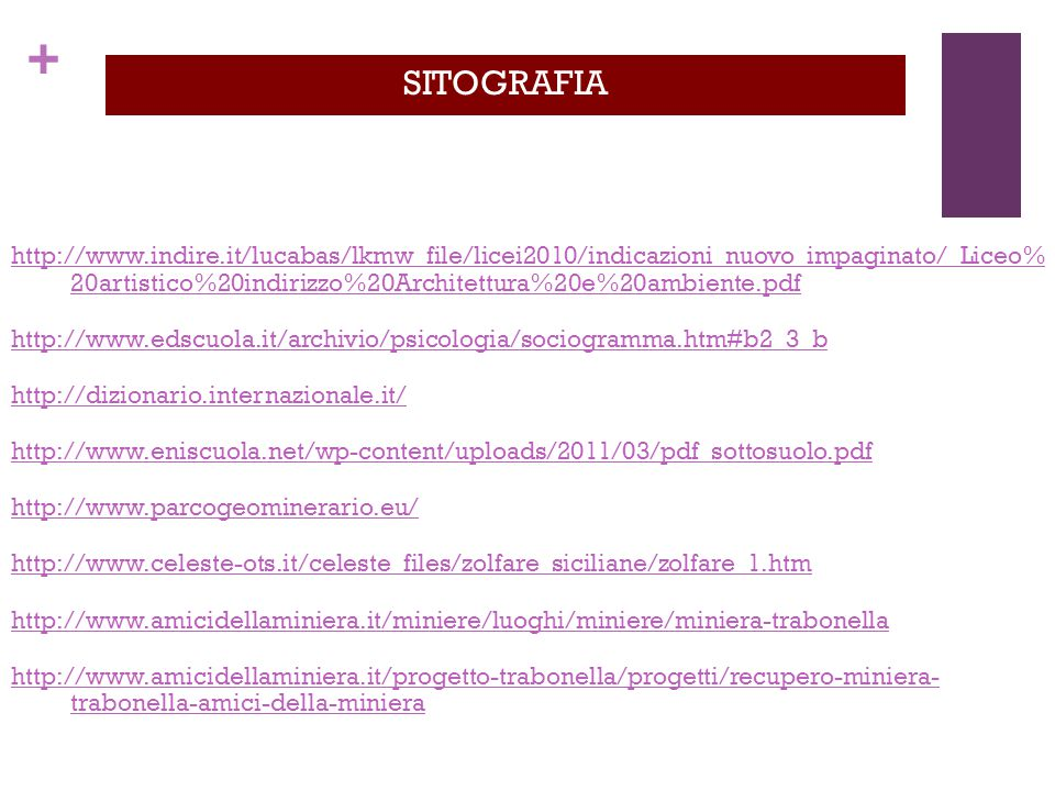 + http://www.indire.it/lucabas/lkmw_file/licei2010/indicazioni_nuovo_impaginato/_Liceo% 20artistico%20indirizzo%20Architettura%20e%20ambiente.pdf http://www.edscuola.it/archivio/psicologia/sociogramma.htm#b2_3_b http://dizionario.internazionale.it/ http://www.eniscuola.net/wp-content/uploads/2011/03/pdf_sottosuolo.pdf http://www.parcogeominerario.eu/ http://www.celeste-ots.it/celeste_files/zolfare_siciliane/zolfare_1.htm http://www.amicidellaminiera.it/miniere/luoghi/miniere/miniera-trabonella http://www.amicidellaminiera.it/progetto-trabonella/progetti/recupero-miniera- trabonella-amici-della-miniera SITOGRAFIA