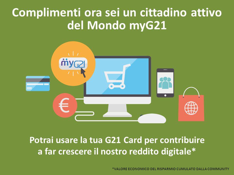 Complimenti ora sei un cittadino attivo del Mondo myG21 Potrai usare la tua G21 Card per contribuire a far crescere il nostro reddito digitale* *VALOR