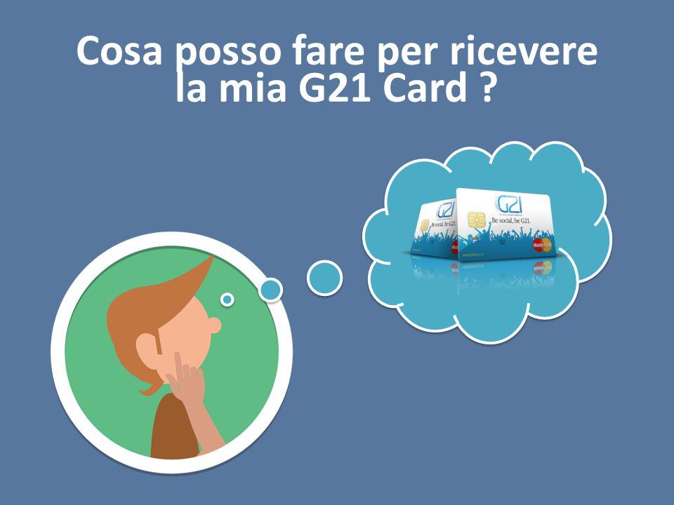 Cosa posso fare per ricevere la mia G21 Card ?