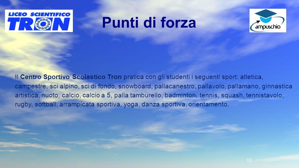 11 Punti di forza Il Centro Sportivo Scolastico Tron pratica con gli studenti i seguenti sport: atletica, campestre, sci alpino, sci di fondo, snowboa