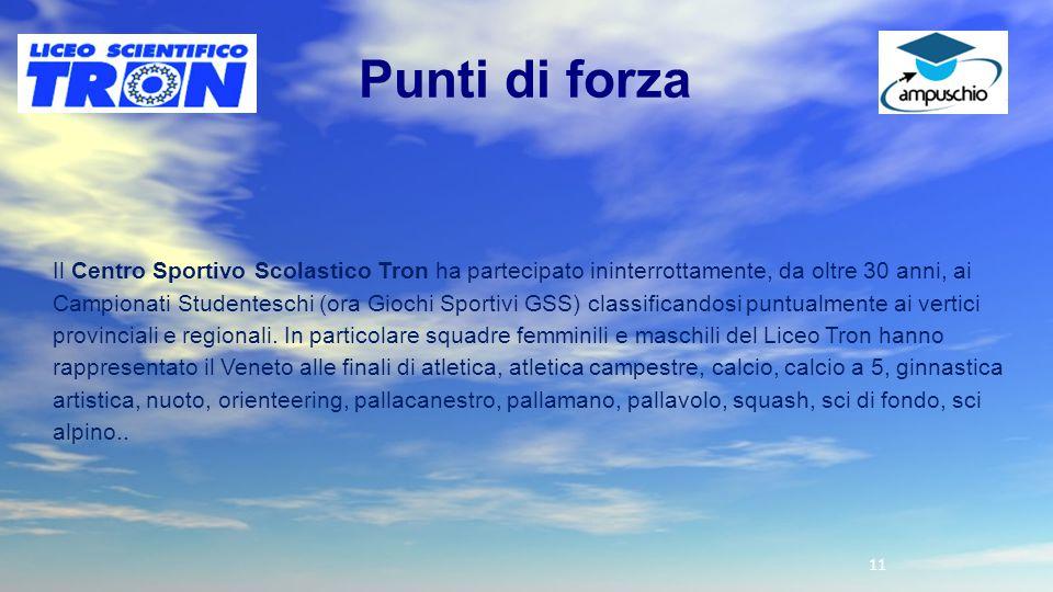 11 Punti di forza Il Centro Sportivo Scolastico Tron ha partecipato ininterrottamente, da oltre 30 anni, ai Campionati Studenteschi (ora Giochi Sporti