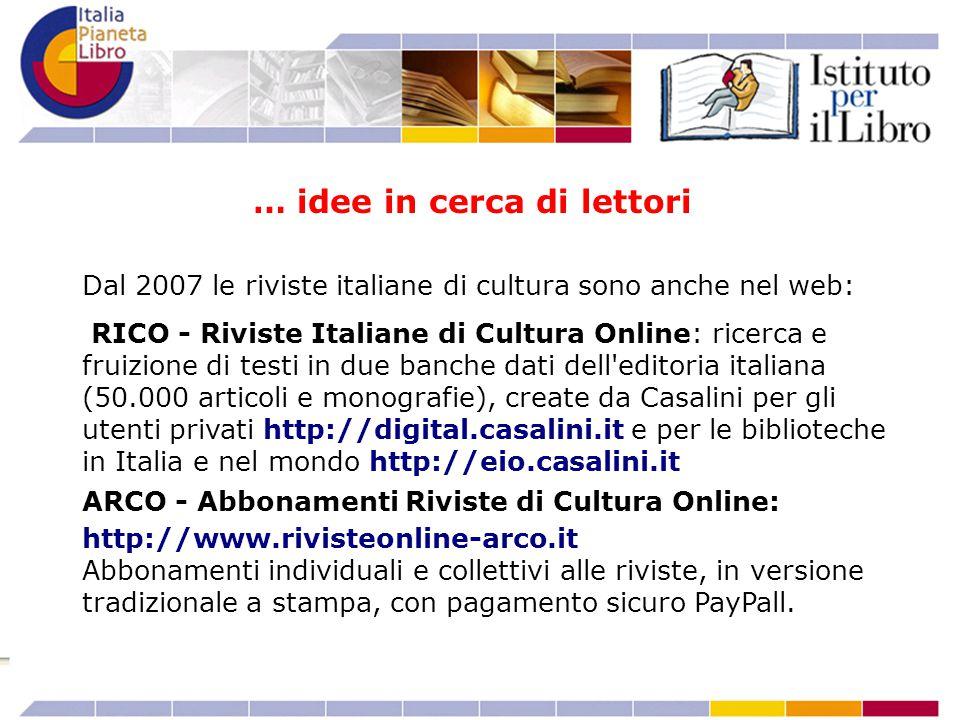 Dal 2007 le riviste italiane di cultura sono anche nel web: RICO - Riviste Italiane di Cultura Online: ricerca e fruizione di testi in due banche dati dell editoria italiana (50.000 articoli e monografie), create da Casalini per gli utenti privati http://digital.casalini.it e per le biblioteche in Italia e nel mondo http://eio.casalini.it ARCO - Abbonamenti Riviste di Cultura Online: http://www.rivisteonline-arco.it Abbonamenti individuali e collettivi alle riviste, in versione tradizionale a stampa, con pagamento sicuro PayPall.