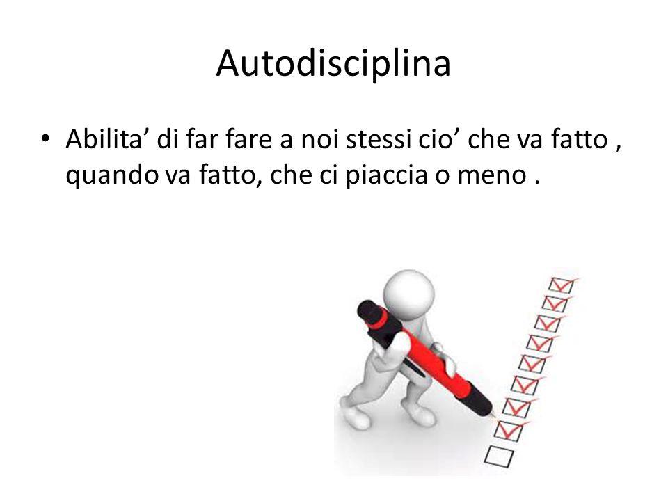 Autodisciplina Abilita' di far fare a noi stessi cio' che va fatto, quando va fatto, che ci piaccia o meno.