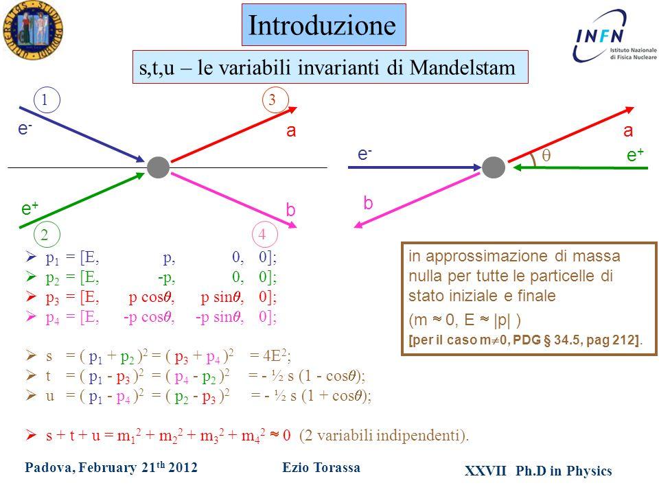 XXVII Ph.D in Physics Ezio TorassaPadova, February 21 th 2012 in approssimazione di massa nulla per tutte le particelle di stato iniziale e finale (m  0, E  |p| ) [per il caso m  0, PDG § 34.5, pag 212].