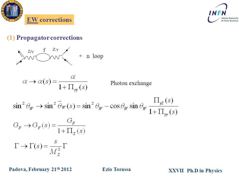 XXVII Ph.D in Physics Ezio TorassaPadova, February 21 th 2012 EW corrections  Z/  f + n loop (1) Propagator corrections Photon exchange