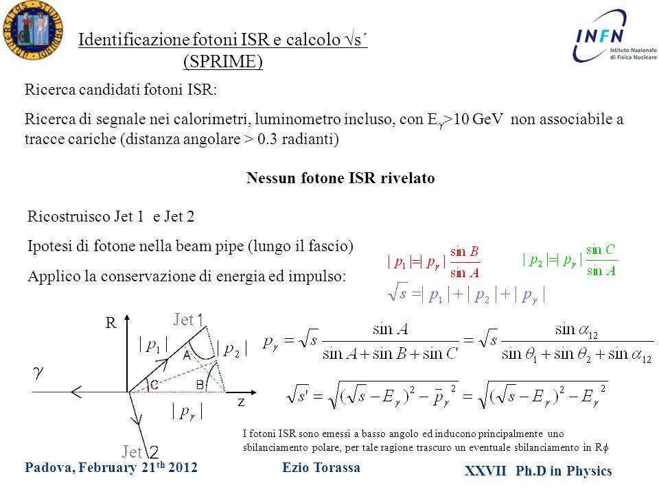 XXVII Ph.D in Physics Ezio TorassaPadova, February 21 th 2012 Jet Identificazione fotoni ISR e calcolo  s´ (SPRIME) Ricerca candidati fotoni ISR: Ricerca di segnale nei calorimetri, luminometro incluso, con E  >10 GeV non associabile a tracce cariche (distanza angolare > 0.3 radianti) Ricostruisco Jet 1 e Jet 2 Ipotesi di fotone nella beam pipe (lungo il fascio) Applico la conservazione di energia ed impulso: Nessun fotone ISR rivelato I fotoni ISR sono emessi a basso angolo ed inducono principalmente uno sbilanciamento polare, per tale ragione trascuro un eventuale sbilanciamento in R  R z