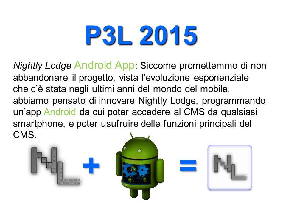 P3L 2015 Nightly Lodge Android App : Siccome promettemmo di non abbandonare il progetto, vista l'evoluzione esponenziale che c'è stata negli ultimi anni del mondo del mobile, abbiamo pensato di innovare Nightly Lodge, programmando un'app Android da cui poter accedere al CMS da qualsiasi smartphone, e poter usufruire delle funzioni principali del CMS.