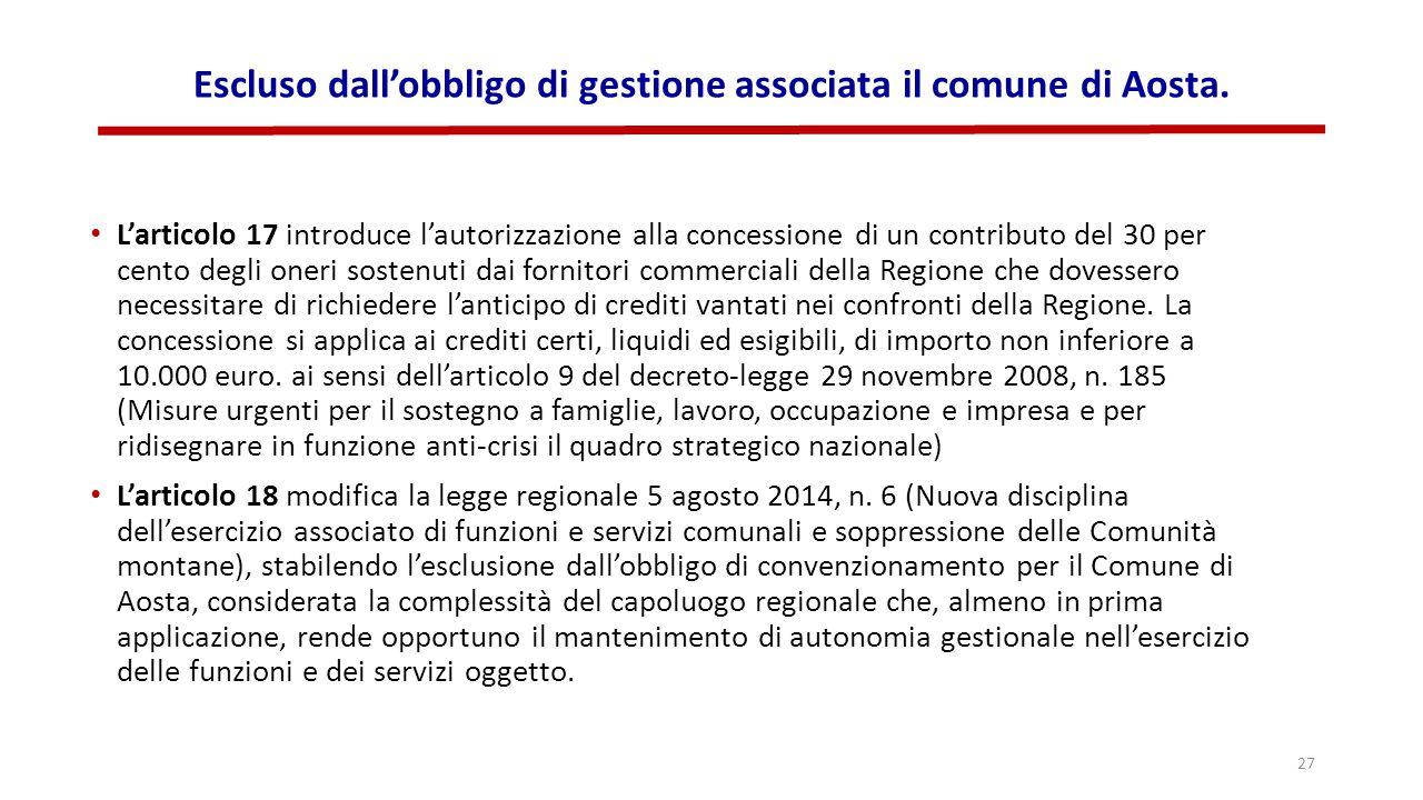 Escluso dall'obbligo di gestione associata il comune di Aosta. L'articolo 17 introduce l'autorizzazione alla concessione di un contributo del 30 per c