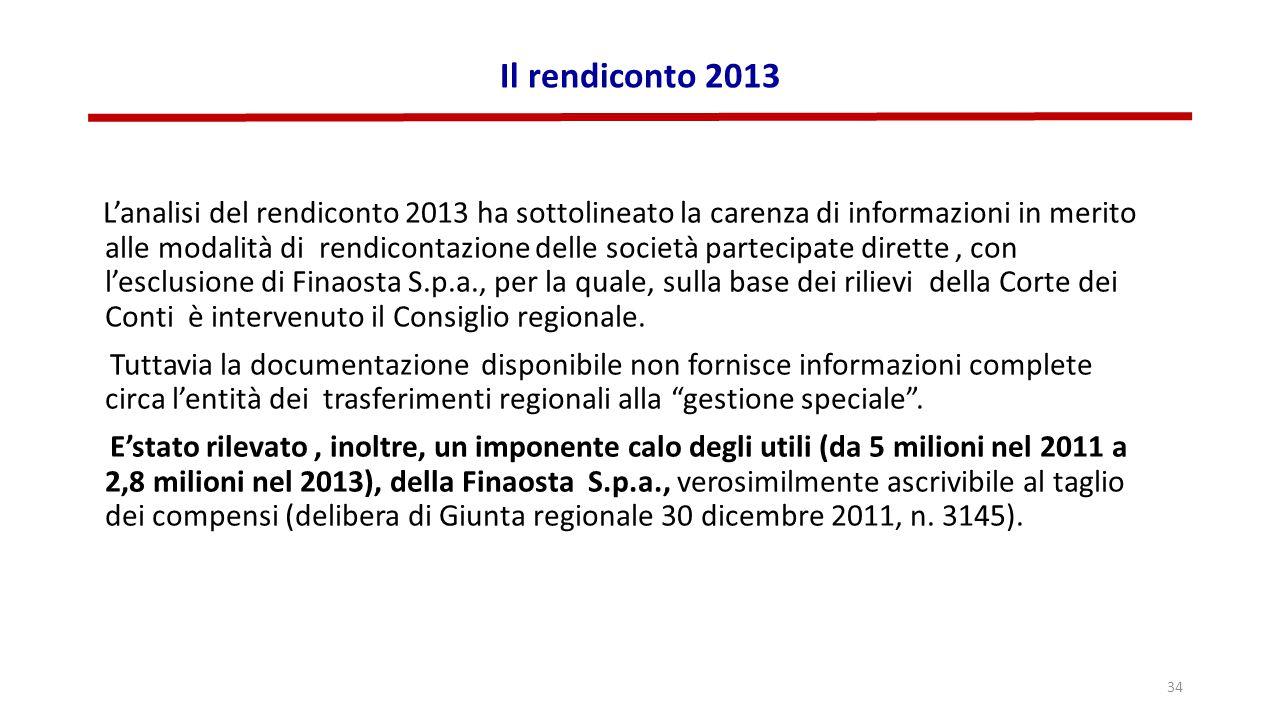 Il rendiconto 2013 L'analisi del rendiconto 2013 ha sottolineato la carenza di informazioni in merito alle modalità di rendicontazione delle società partecipate dirette, con l'esclusione di Finaosta S.p.a., per la quale, sulla base dei rilievi della Corte dei Conti è intervenuto il Consiglio regionale.
