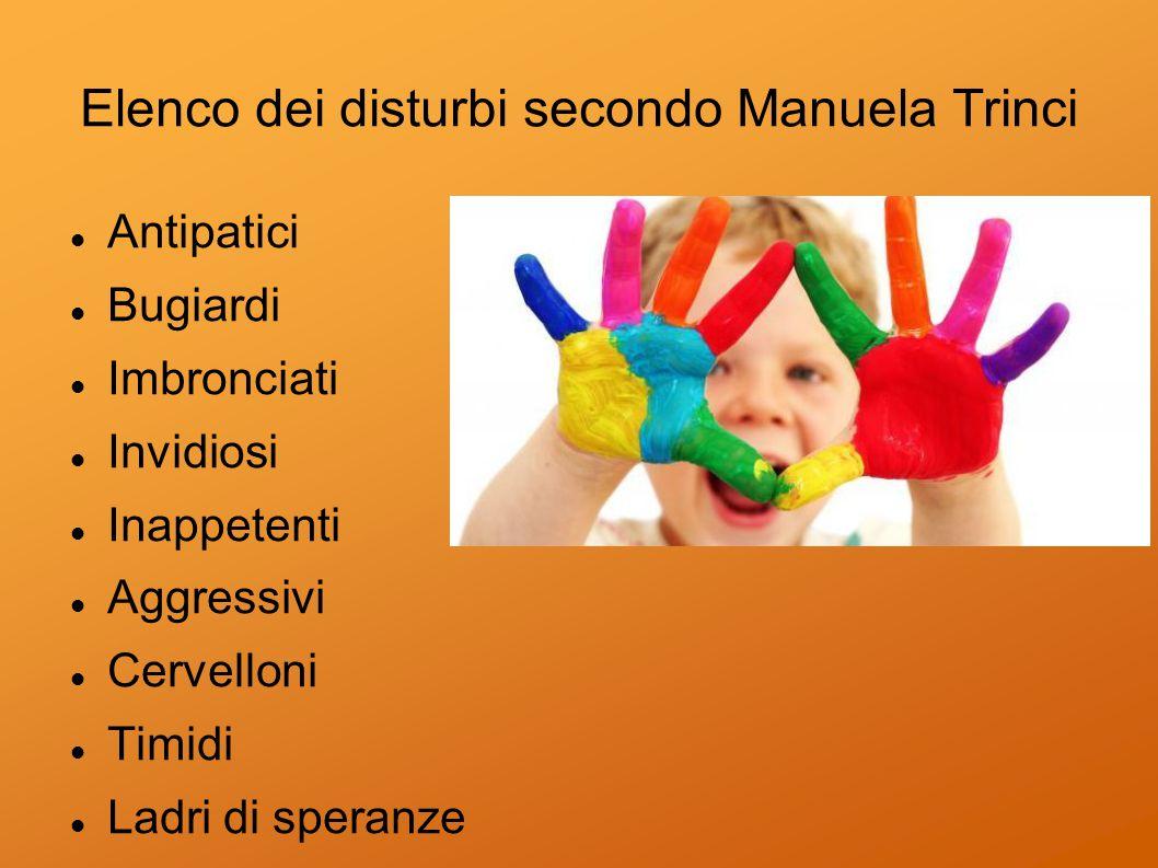 Elenco dei disturbi secondo Manuela Trinci Antipatici Bugiardi Imbronciati Invidiosi Inappetenti Aggressivi Cervelloni Timidi Ladri di speranze