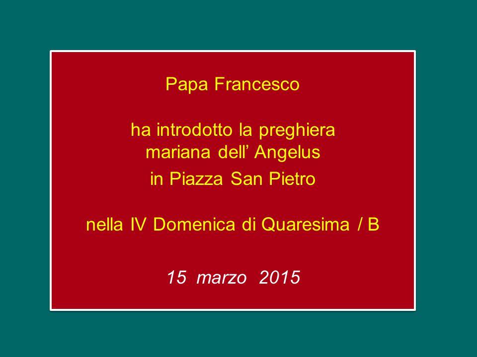 Papa Francesco ha introdotto la preghiera mariana dell' Angelus in Piazza San Pietro nella IV Domenica di Quaresima / B 15 marzo 2015 Papa Francesco ha introdotto la preghiera mariana dell' Angelus in Piazza San Pietro nella IV Domenica di Quaresima / B 15 marzo 2015