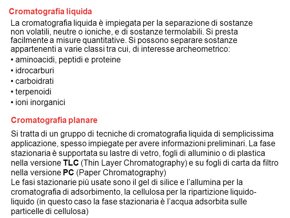 Cromatografia liquida La cromatografia liquida è impiegata per la separazione di sostanze non volatili, neutre o ioniche, e di sostanze termolabili.