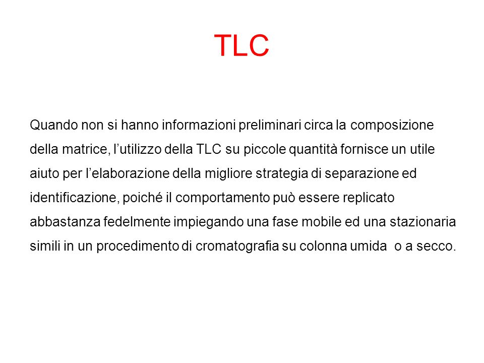 TLC Quando non si hanno informazioni preliminari circa la composizione della matrice, l'utilizzo della TLC su piccole quantità fornisce un utile aiuto