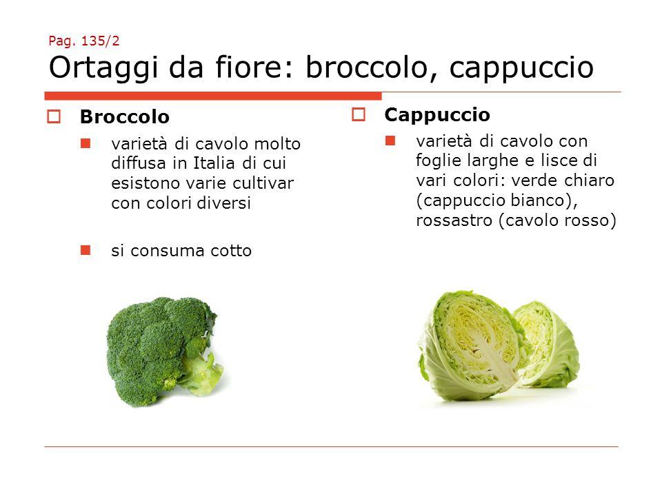 Pag. 135/2 Ortaggi da fiore: broccolo, cappuccio  Cappuccio varietà di cavolo con foglie larghe e lisce di vari colori: verde chiaro (cappuccio bianc