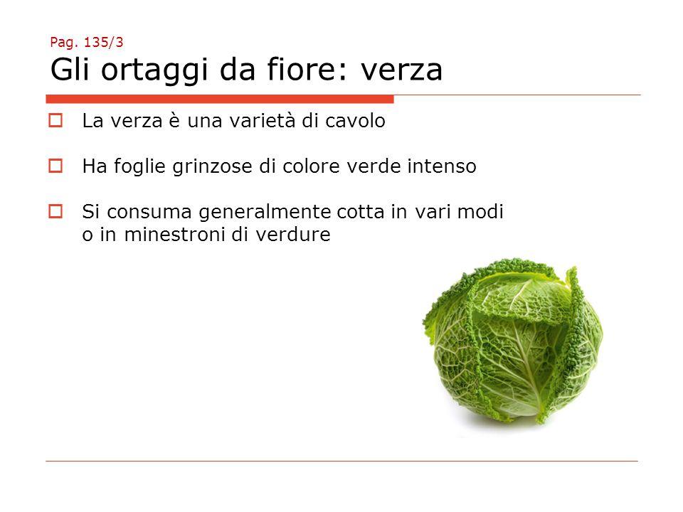 Pag. 135/3 Gli ortaggi da fiore: verza  La verza è una varietà di cavolo  Ha foglie grinzose di colore verde intenso  Si consuma generalmente cotta