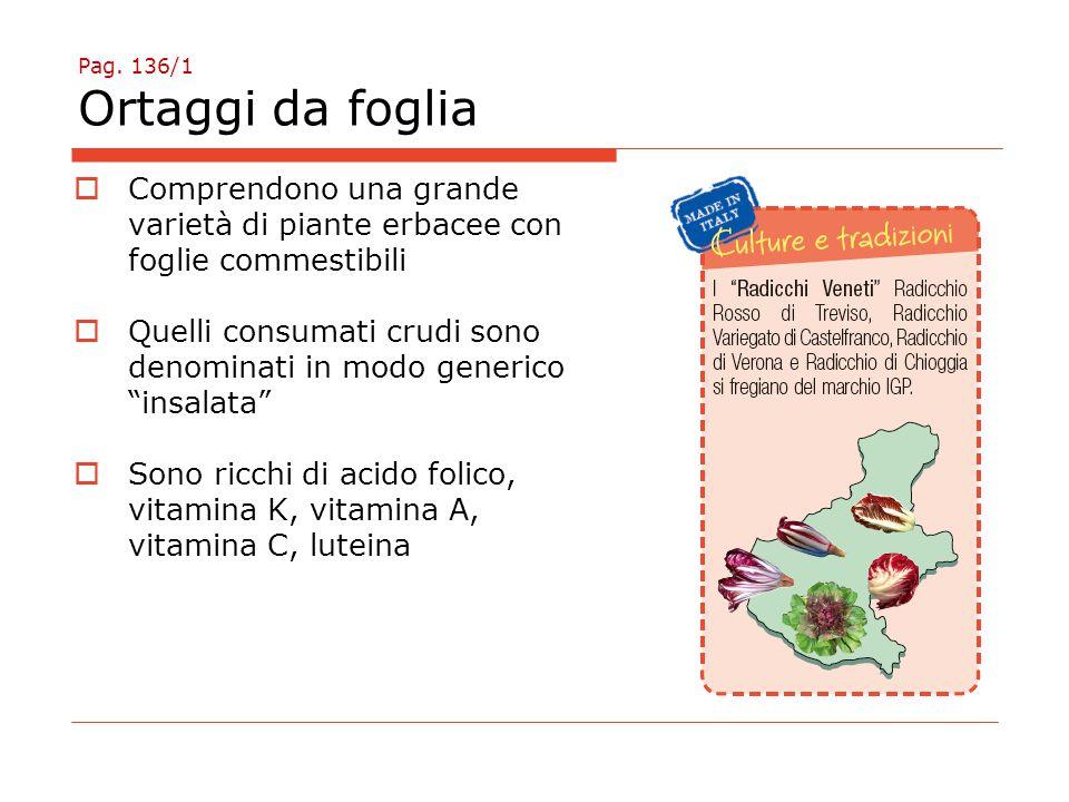 Pag. 136/1 Ortaggi da foglia  Comprendono una grande varietà di piante erbacee con foglie commestibili  Quelli consumati crudi sono denominati in mo