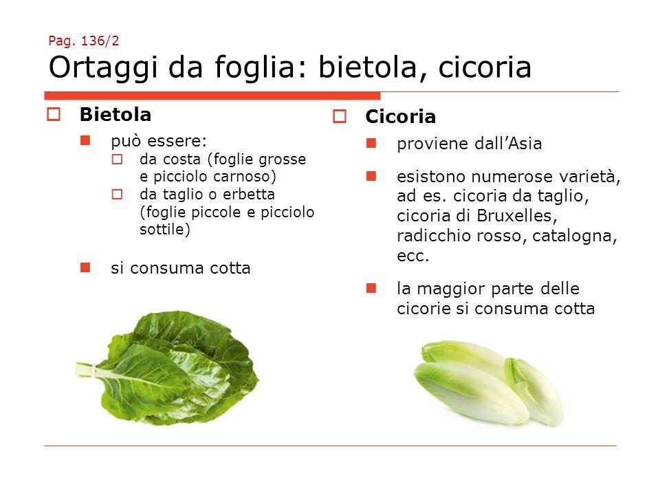 Pag. 136/2 Ortaggi da foglia: bietola, cicoria  Bietola può essere:  da costa (foglie grosse e picciolo carnoso)  da taglio o erbetta (foglie picco