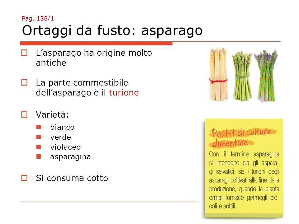 Pag. 138/1 Ortaggi da fusto: asparago  L'asparago ha origine molto antiche  La parte commestibile dell'asparago è il turione  Varietà: bianco verde