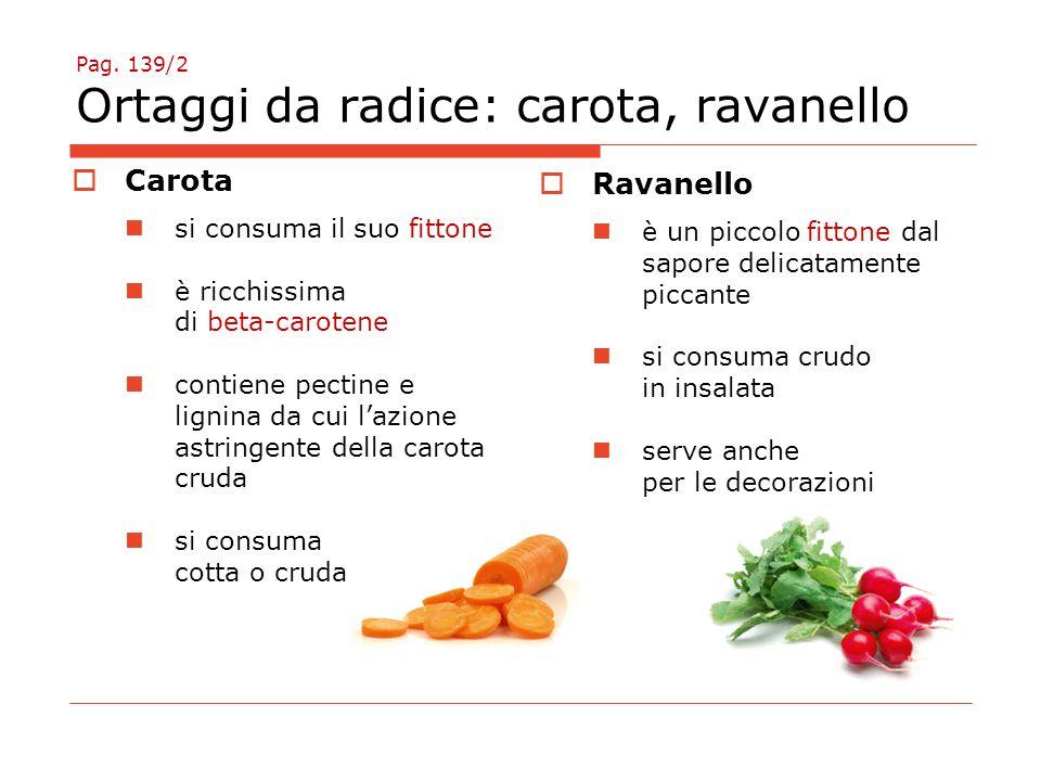Pag. 139/2 Ortaggi da radice: carota, ravanello  Carota si consuma il suo fittone è ricchissima di beta-carotene contiene pectine e lignina da cui l'