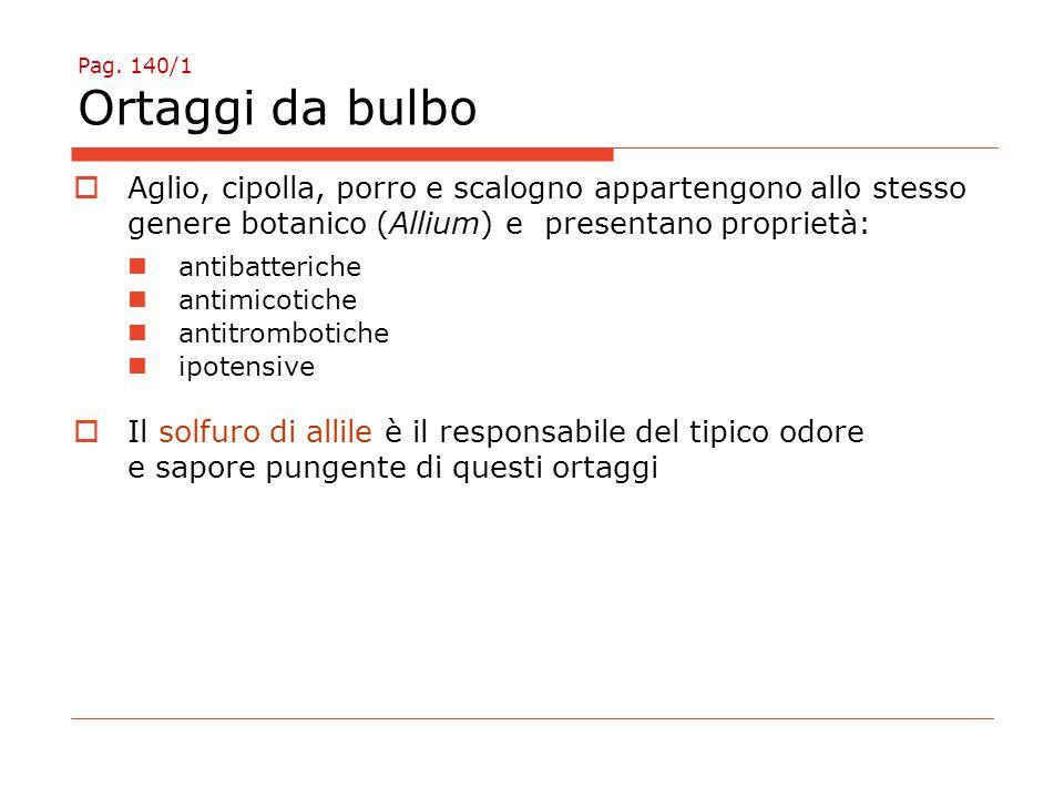 Pag. 140/1 Ortaggi da bulbo  Aglio, cipolla, porro e scalogno appartengono allo stesso genere botanico (Allium) e presentano proprietà: antibatterich
