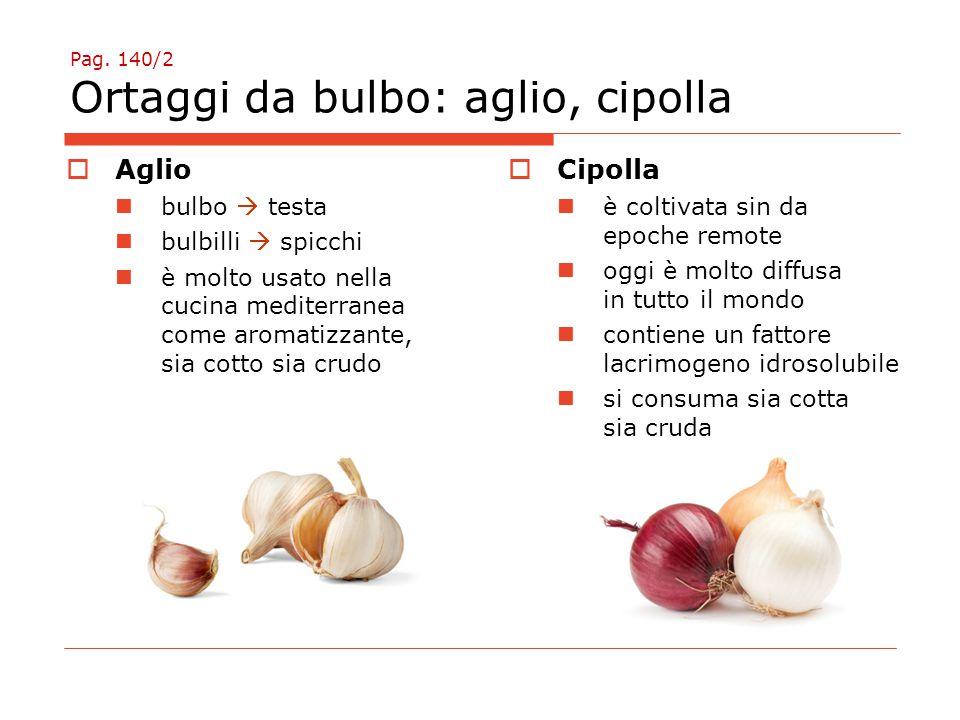 Pag. 140/2 Ortaggi da bulbo: aglio, cipolla  Aglio bulbo  testa bulbilli  spicchi è molto usato nella cucina mediterranea come aromatizzante, sia c