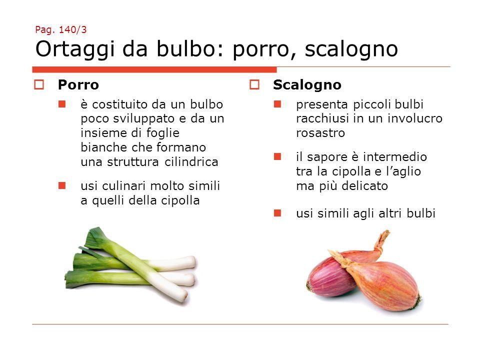Pag. 140/3 Ortaggi da bulbo: porro, scalogno  Porro è costituito da un bulbo poco sviluppato e da un insieme di foglie bianche che formano una strutt